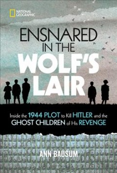 Ensnared in the Wolf's Lair : inside the 1944 plot to kill Hitler and the ghost children of his revenge / Ann Bausum.