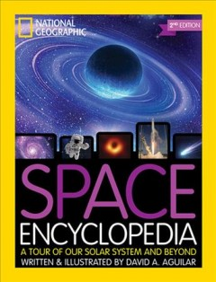 Space encyclopedia : a tour of our solar system and beyond / written & illustrated by David A. Aguilar.