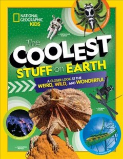 The Coolest Stuff on Earth : A Closer Look at the Weird, Wild, and Wonderful