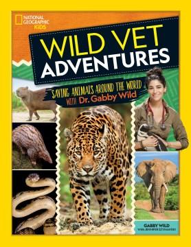 Wild Vet Adventures : Saving Animals Around the World With Dr. Gabby Wild