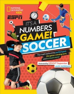 It's a numbers game! Soccer : the math behind the perfect goal, the game-winning save, and so much more! / Jim Buckley, Jr. ; foreword by USWNT superstar Alex Morgan.
