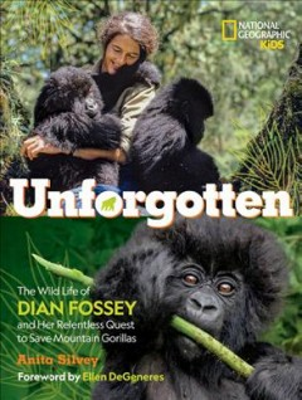 Unforgotten : the wild life of Dian Fossey and her relentless quest to save mountain gorillas / Anita Silvey ; foreword by Ellen DeGeneres.