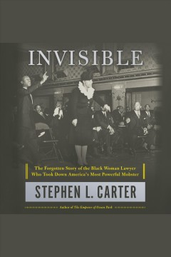 Invisible [electronic resource] : The Forgotten Story of the Black Woman Lawyer Who Took Down America's Most Powerful Mobster / Stephen L. Carter