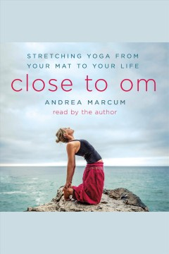 Close to Om : stretching yoga from your mat to your life [electronic resource] / Andrea Marcum.