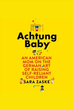 Achtung baby : an American mom on the German art of raising self-reliant children [electronic resource] / Sara Zaske.