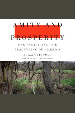 Amity and Prosperity [electronic resource] : one family and the fracturing of America / Eliza Griswold.