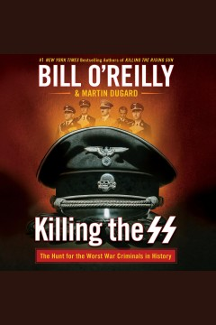 Killing the SS : the Hunt for the worst war criminals in history [electronic resource] / Bill O'Reilly & Martin Dugard.