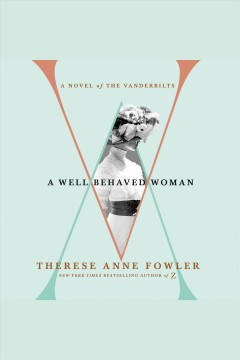 A well-behaved woman : a novel of the Vanderbilts [electronic resource] / Therese Anne Fowler.