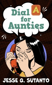 Dial A for Aunties / Jesse Q. Sutanto.