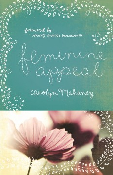 Feminine appeal : seven virtues of a godly wife and mother / Carolyn Mahaney ; foreword by Nancy DeMoss Wolgemuth.