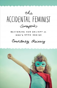 The accidental feminist : restoring our delight in God's good design