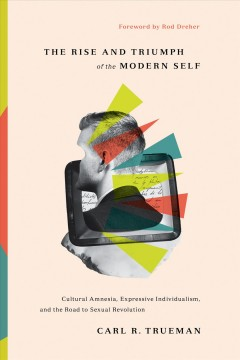 The rise and triumph of the modern self : cultural amnesia, expressive individualism, and the road to sexual revolution