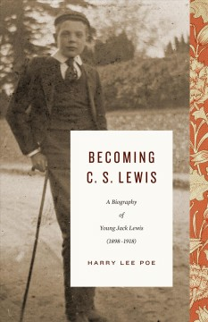 Becoming C.S. Lewis : a biography of young Jack Lewis (1898-1918)