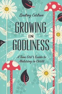 Growing in Godliness : a teen girl's guide to maturing in Christ