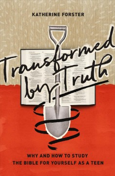 Transformed by Truth : Why and How to Study the Bible for Yourself As a Teen