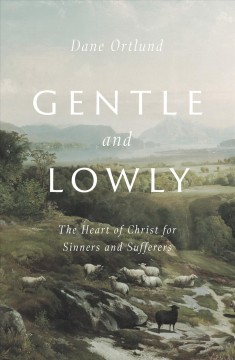 Gentle and lowly : the heart of Christ for sinners and sufferers / Dane Ortlund.