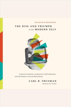 The rise and triumph of the modern self : cultural amnesia, expressive individualism, and the road to sexual revolution [electronic resource].