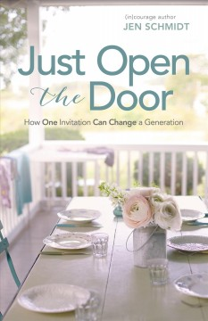 Just open the door : how one invitation can change a generation / (in)courage author, Jen Schmidt.