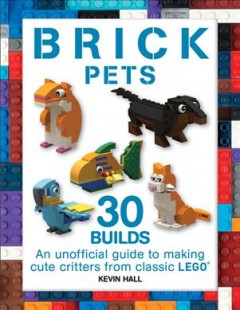 Brick pets : an unofficial guide to making 30 cute critters from classic LEGO / Kevin Hall.