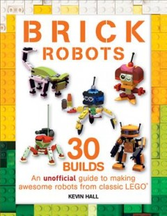 Brick robots : an unofficial guide to making 30 awesome robots from classic LEGO / Kevin Hall.