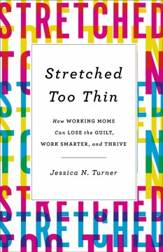 Stretched Too Thin : How Working Moms Can Lose the Guilt, Work Smarter, and Thrive
