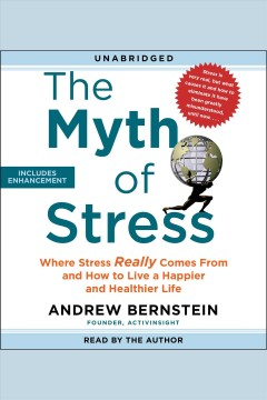 The myth of stress : where stress really comes from and how to live a happier and healthier life [electronic resource] / Andrew Bernstein.