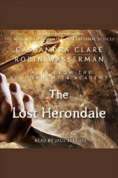 The lost herondale [electronic resource] : Shadowhuntes: Tales from the Shadowhunter Academy Series, Book 2 / Cassandra Clare