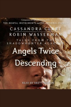 Angels twice descending [electronic resource] : Shadowhunters: Tales from the Shadowhunter Academy Series, Book 10 / Cassandra Clare