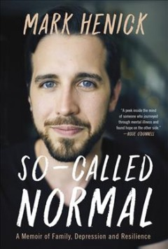 So-called normal : a memoir of family, depression and resilience / Mark Henick.