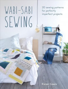 Wabi-sabi sewing : 20 sewing patterns for perfectly imperfect projects / Karen Lewis.