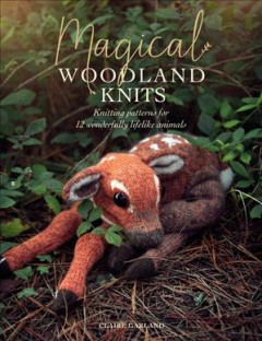 Magical Woodland Knits : Knitting Patterns for 12 Wonderfully Lifelike Animals