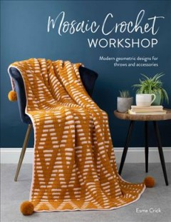 Mosaic Crochet Workshop : Modern Geometric Designs for Throws and Accessories