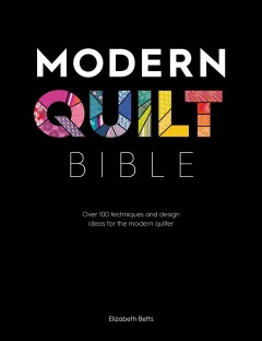 Modern quilt bible : over 100 techniques and design ideas for the modern quilter Elizabeth Betts.