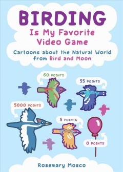 Birding Is My Favorite Video Game : Cartoons About the Natural World from Bird and Moon