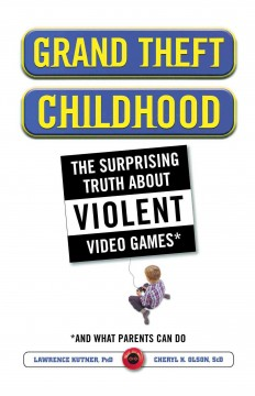 Grand Theft childhood : the surprising truth about violent video games and what parents can do / Lawrence Kutner and Cheryl K. Olson.