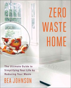 Zero waste home : the ultimate guide to simplifying your life by reducing your waste / Bea Johnson.