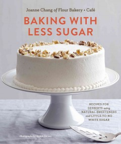 Baking with less sugar recipes for desserts using natural sweeteners and little-to-no white sugar / Joanne Chang