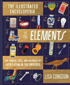 Illustrated encyclopedia of the elements / The Powers, Uses, and Histories of Every Atom in the Universe