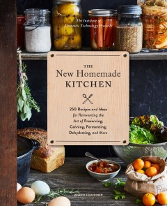 The New Homemade Kitchen : 250 Recipes and Ideas for Reinventing the Art of Preserving, Canning, Fermenting, Dehydrating, and More