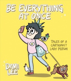 Be everything at once : tales of a cartoonist lady person / by Dami Lee.