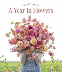 Floret farm's a year in flowers. Designing Gorgeous Arrangements for Every Season Erin Benzakein.