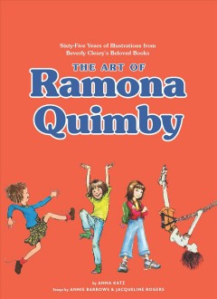 The art of Ramona Quimby : sixty-five years of illustrations from Beverly Cleary's beloved books / by Anna Katz ; essays by Annie Barrows and Jacqueline Rogers.