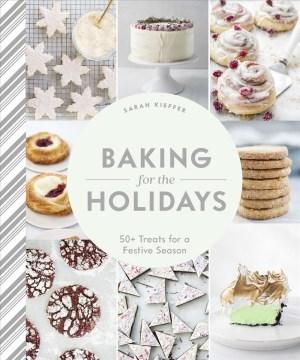 Baking for the holidays : 50+ treats for a festive season Sarah Kieffer.