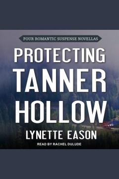 Protecting Tanner Hollow : four romantic suspense novellas [electronic resource] / Lynette Eason.