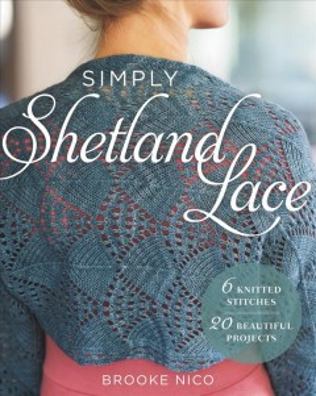 Simply Shetland lace : 6 knitted stitches, 20 beautiful projects / Brooke Nico