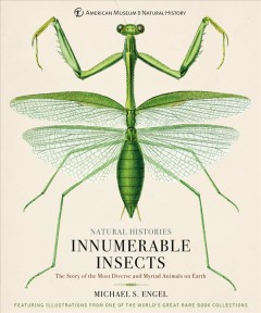 Natural histories. Innumerable insects : the story of the most diverse and myriad animals on earth / Michael S. Engel ; foreword by Tom Baione.