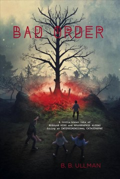 Bad order : a little known tale of regular kids and  holographic aliens facing an interdimensional catastrophe