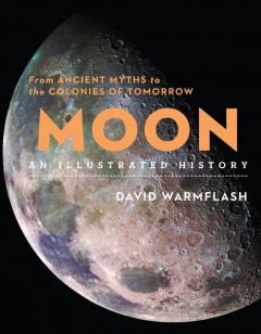 Moon - an Illustrated History : From Ancient Myths to the Colonies of Tomorrow