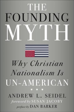 The Founding Myth : Why Christian Nationalism Is Un-american