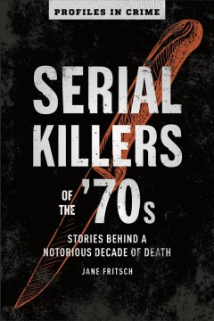 Serial Killers of the '70s : Stories Behind a Notorious Decade of Death